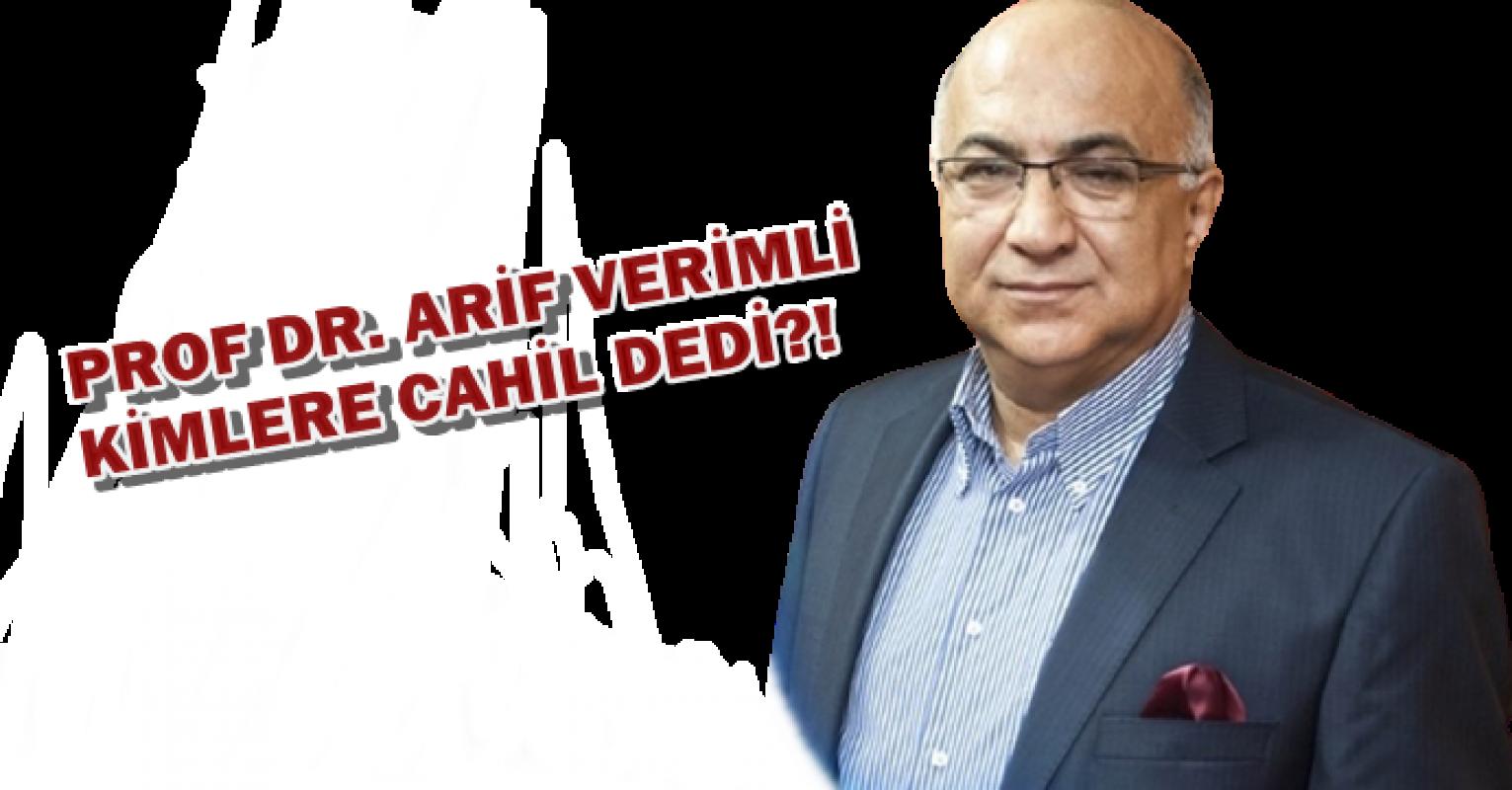Prof Dr. Arif Verimli bakın kimlere cahil dedi