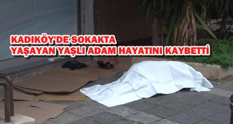 Kadıköy'de sokakta yaşayan yaşlı adam öldü
